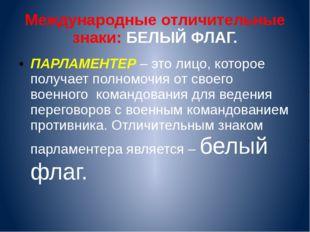 Международные отличительные знаки: БЕЛЫЙ ФЛАГ. ПАРЛАМЕНТЕР – это лицо, которо
