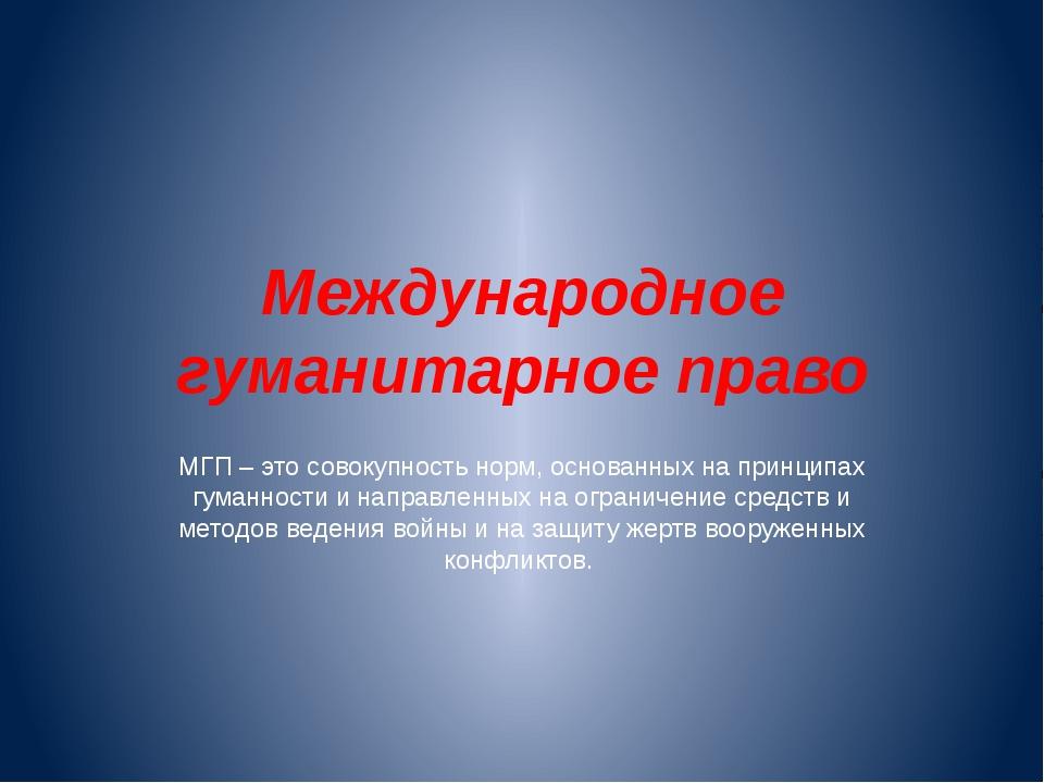 Международное гуманитарное право МГП – это совокупность норм, основанных на п...
