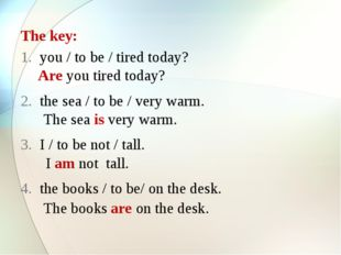 The key: you / to be / tired today? the sea / to be / very warm. I / to be no