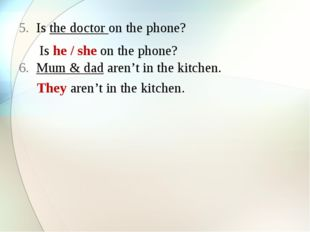 Is the doctor on the phone? Mum & dad aren't in the kitchen. Is he / she on t