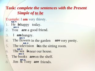 Task: complete the sentences with the Present 	 Simple of to be Example: I am