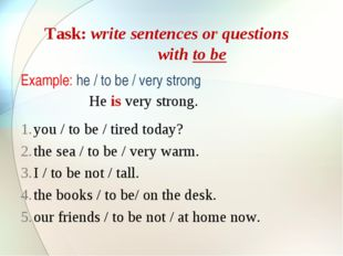 Task: write sentences or questions with to be Example: he / to be / very stro