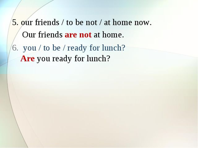 5. our friends / to be not / at home now. you / to be / ready for lunch? Our...