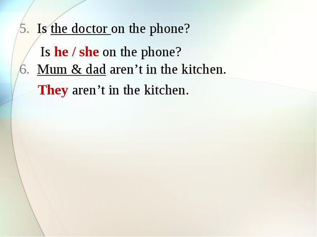 Is the doctor on the phone? Mum & dad aren't in the kitchen. Is he / she on t...