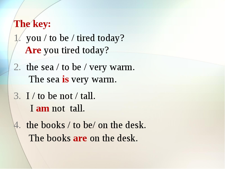 The key: you / to be / tired today? the sea / to be / very warm. I / to be no...