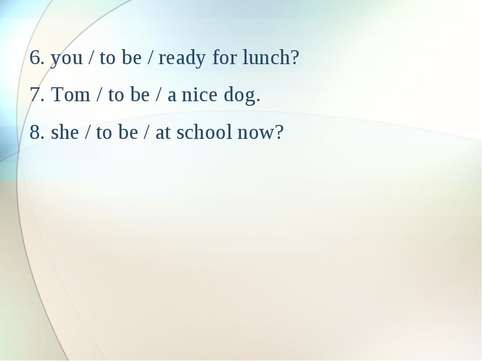 6. you / to be / ready for lunch? 7. Tom / to be / a nice dog. 8. she / to be...