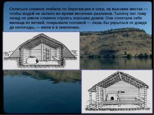 Селиться славяне любили по берегам рек и озер, на высоких местах — чтобы водо
