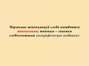 Изучаемые топонимикой слова называются топонимами; топоним – синоним словосоч