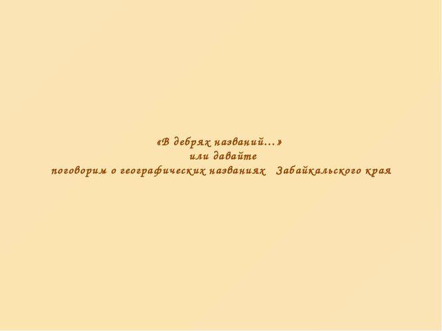 «В дебрях названий…» или давайте поговорим о географических названиях Забайка...