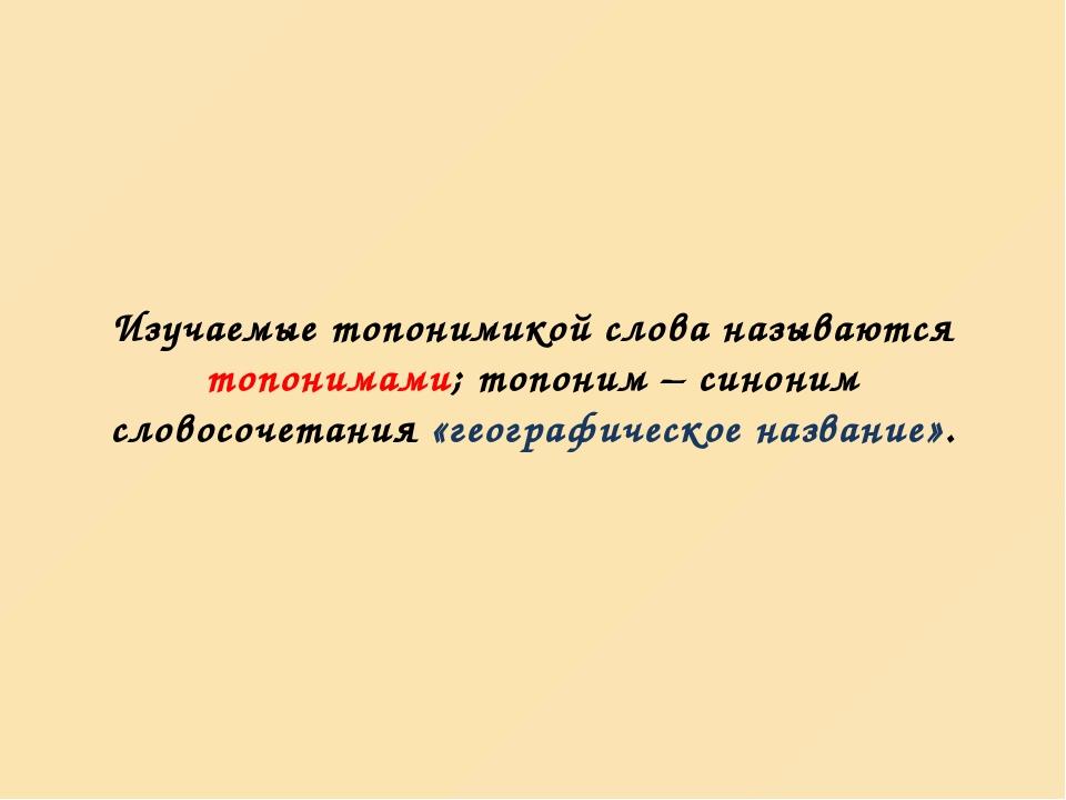 Изучаемые топонимикой слова называются топонимами; топоним – синоним словосоч...