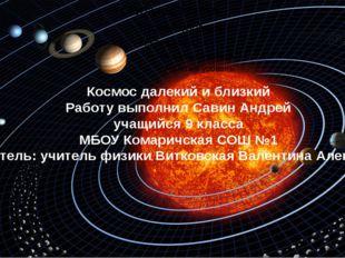 Космос далекий и близкий Работу выполнил Савин Андрей учащийся 9 класса МБОУ