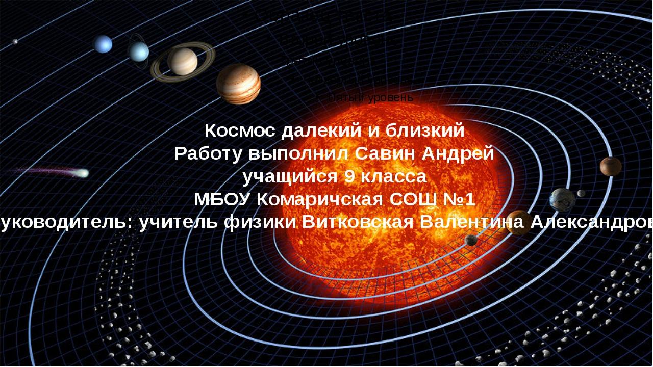 Космос далекий и близкий Работу выполнил Савин Андрей учащийся 9 класса МБОУ...