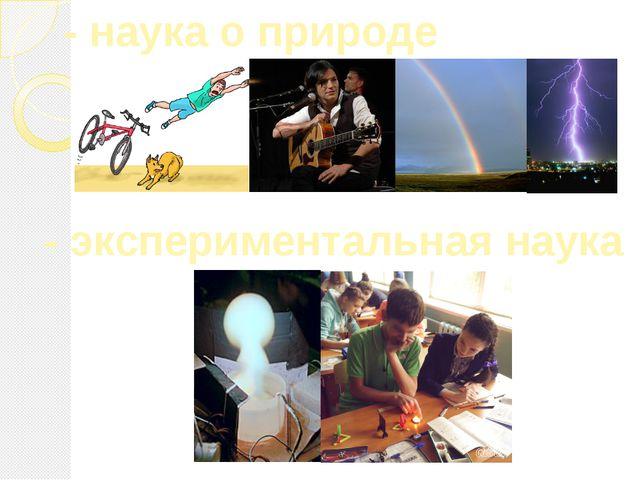 - наука о природе - экспериментальная наука