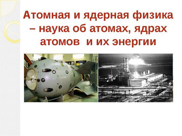 Атомная и ядерная физика – наука об атомах, ядрах атомов и их энергии