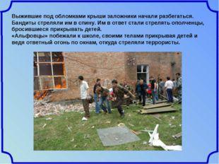 Выжившие под обломками крыши заложники начали разбегаться. Бандиты стреляли и