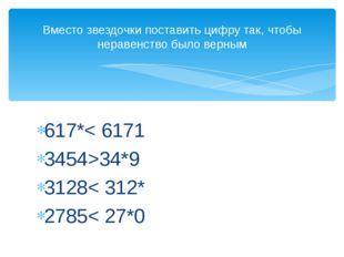 617*< 6171 3454>34*9 3128< 312* 2785< 27*0 Вместо звездочки поставить цифру