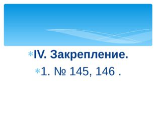 IV. Закрепление. 1. № 145, 146 .
