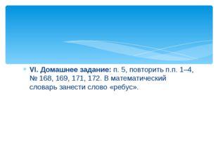 VI. Домашнее задание: п. 5, повторить п.п. 1–4, № 168, 169, 171, 172. В матем