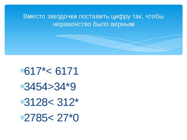 617*< 6171 3454>34*9 3128< 312* 2785< 27*0 Вместо звездочки поставить цифру...