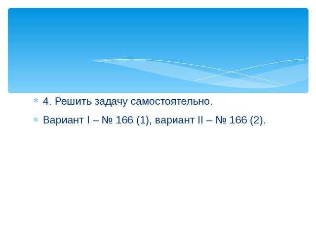 4. Решить задачу самостоятельно. Вариант I – № 166 (1), вариант II – № 166 (2).