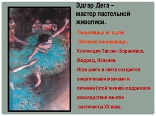 Эдгар Дега – мастер пастельной живописи. Танцовщица на сцене (Зеленая танцовщ