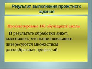 Результат выполнения проектного задания Проанкетировано 145 обучащихся школы