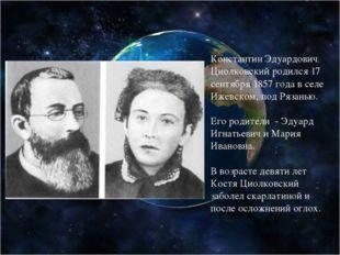 Константин Эдуардович Циолковский родился 17 сентября 1857 года в селе Ижевс