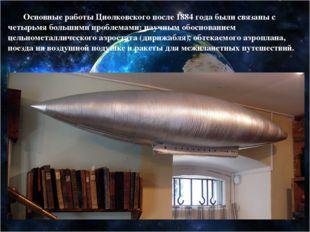 Основные работы Циолковского после 1884 года были связаны с четырьмя большим