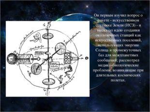 Он первым изучил вопрос о ракете - искусственном спутнике Земли (ИСЗ) - и выс