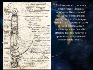 Любопытно, что, не имея практически никаких приборов, Циолковский рассчитал о