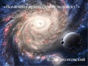 «Вселенная принадлежит человеку!» К.Э. Циолковский