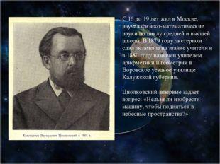 С 16 до 19 лет жил в Москве, изучал физико-математические науки по циклу сред
