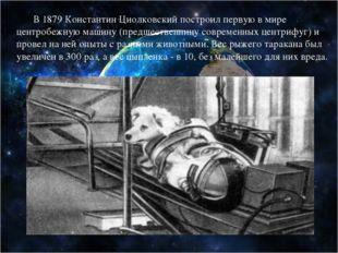 В 1879 Константин Циолковский построил первую в мире центробежную машину (пр