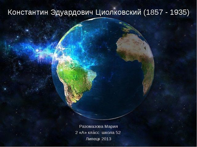 Разомазова Мария 2 «А» класс школа 52 Липецк 2013 Константин Эдуардович Циолк...