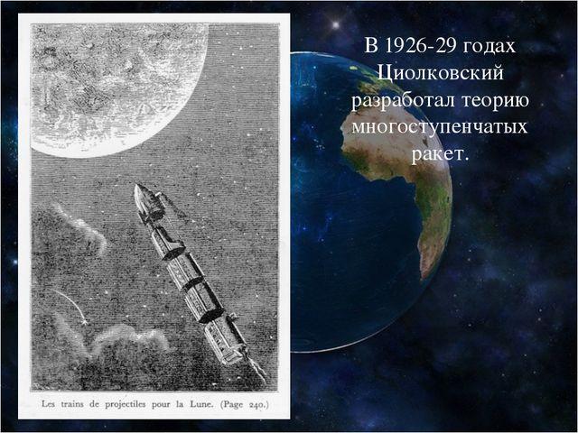 В 1926-29 годах Циолковский разработал теорию многоступенчатых ракет.