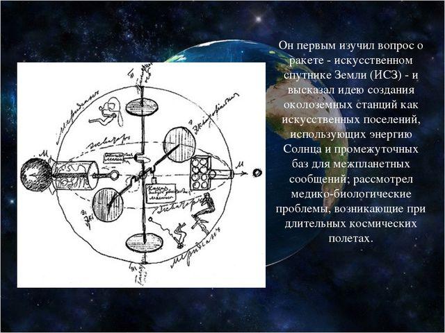 Он первым изучил вопрос о ракете - искусственном спутнике Земли (ИСЗ) - и выс...