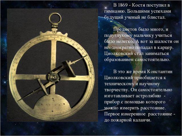 В 1869 - Костя поступил в гимназию. Большими успехами будущий ученый не блис...
