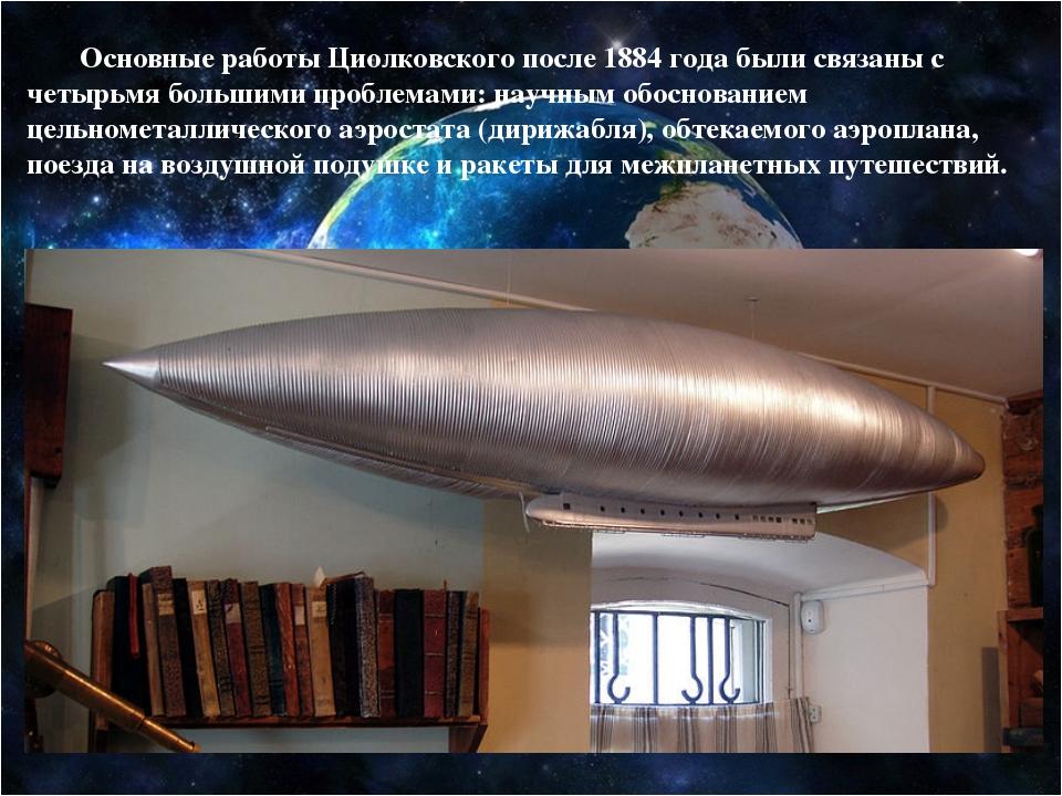 Основные работы Циолковского после 1884 года были связаны с четырьмя большим...