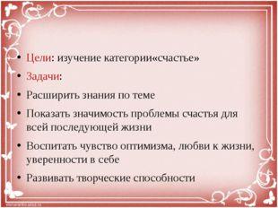 Цели: изучение категории«счастье» Задачи: Расширить знания по теме Показать з