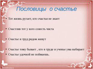 Пословицы о счастье Тот жизнь ругает, кто счастья не знает Счастлив тот у ког