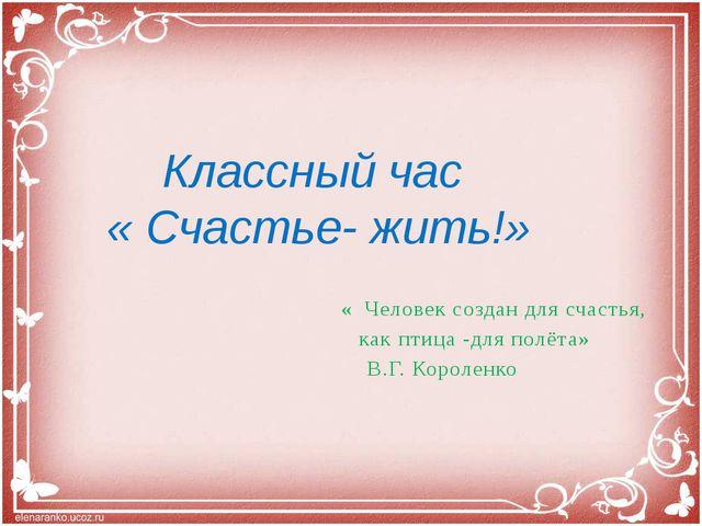 « Человек создан для счастья, как птица -для полёта» В.Г. Короленко Классный...