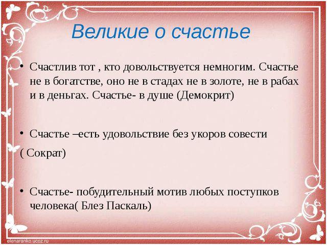 Великие о счастье Счастлив тот , кто довольствуется немногим. Счастье не в бо...