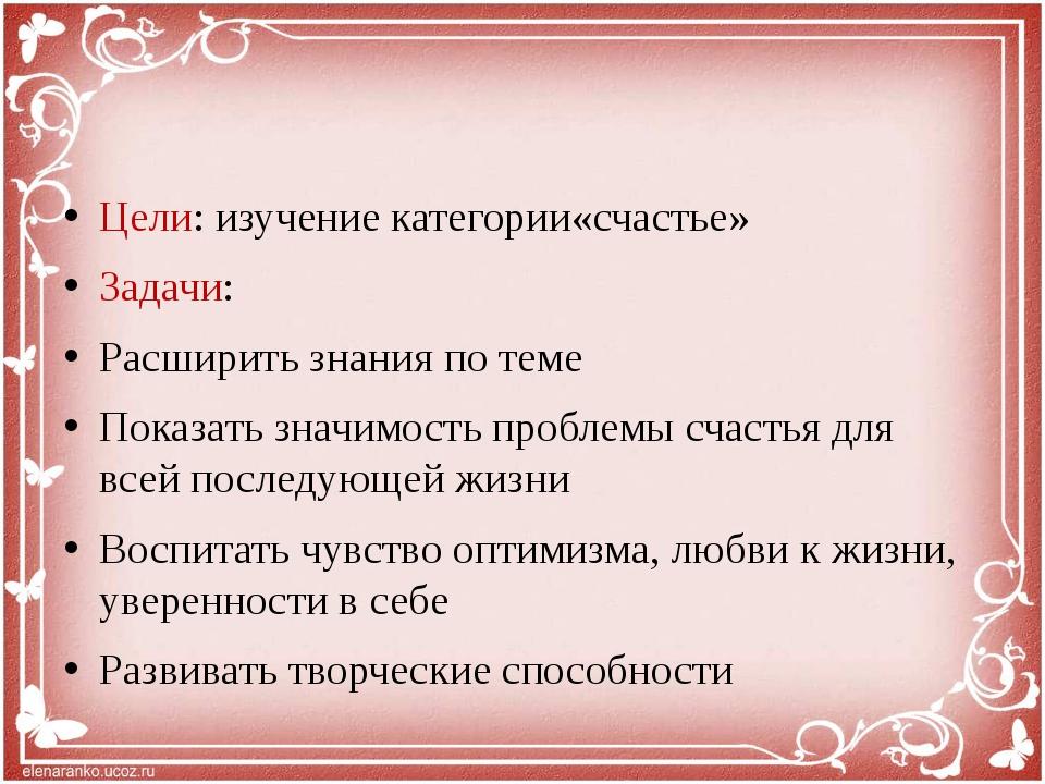 Цели: изучение категории«счастье» Задачи: Расширить знания по теме Показать з...