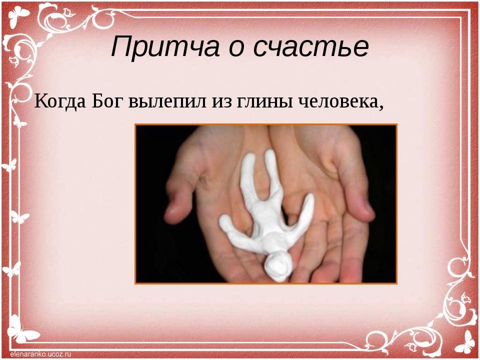 Притча о счастье Когда Бог вылепил из глины человека,