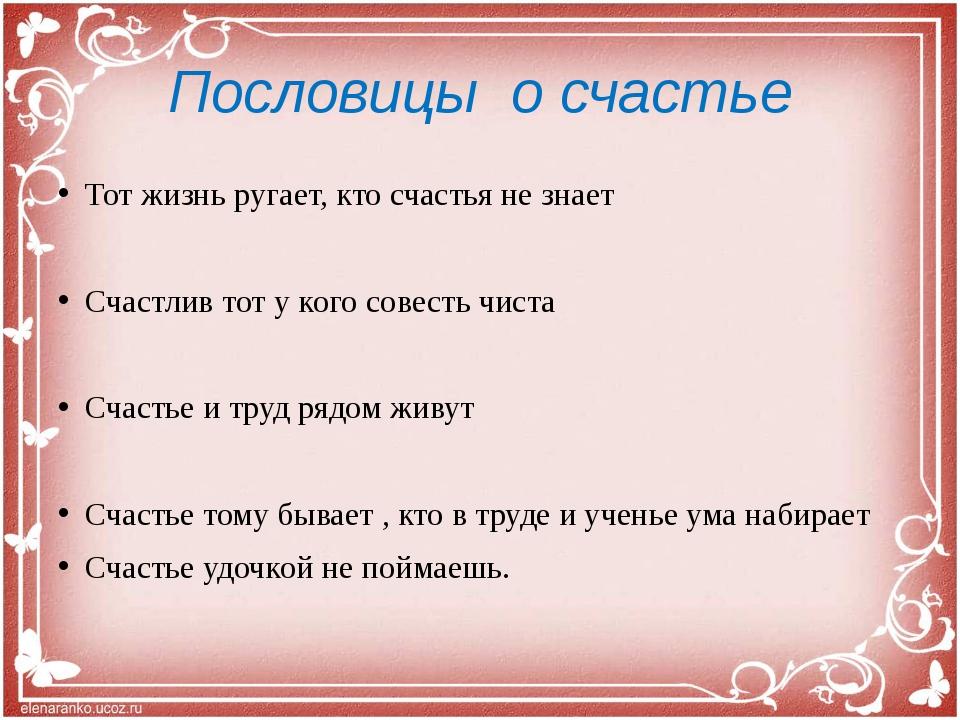 Пословицы о счастье Тот жизнь ругает, кто счастья не знает Счастлив тот у ког...