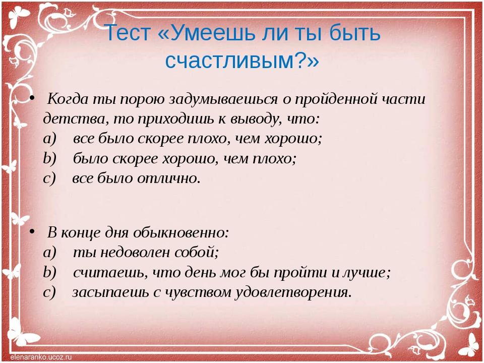 Тест «Умеешь ли ты быть счастливым?» Когда ты порою задумываешься о пройденн...