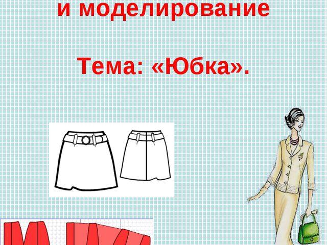 Раздел: Конструирование и моделирование Тема: «Юбка».