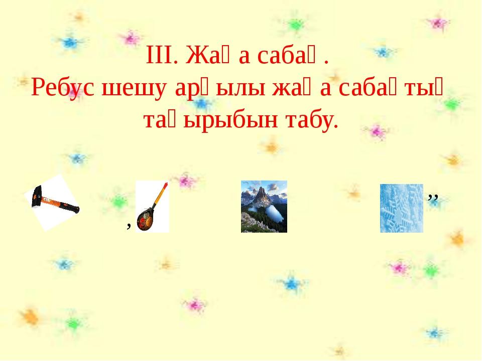 ІІІ. Жаңа сабақ. Ребус шешу арқылы жаңа сабақтың тақырыбын табу. ,, ,, ,, ,