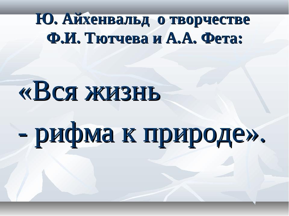 Ю. Айхенвальд о творчестве Ф.И. Тютчева и А.А. Фета: «Вся жизнь - рифма к при...