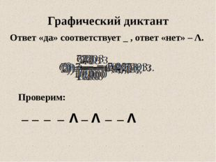 Ответ «да» соответствует _ , ответ «нет» – Λ. Графический диктант Проверим: _